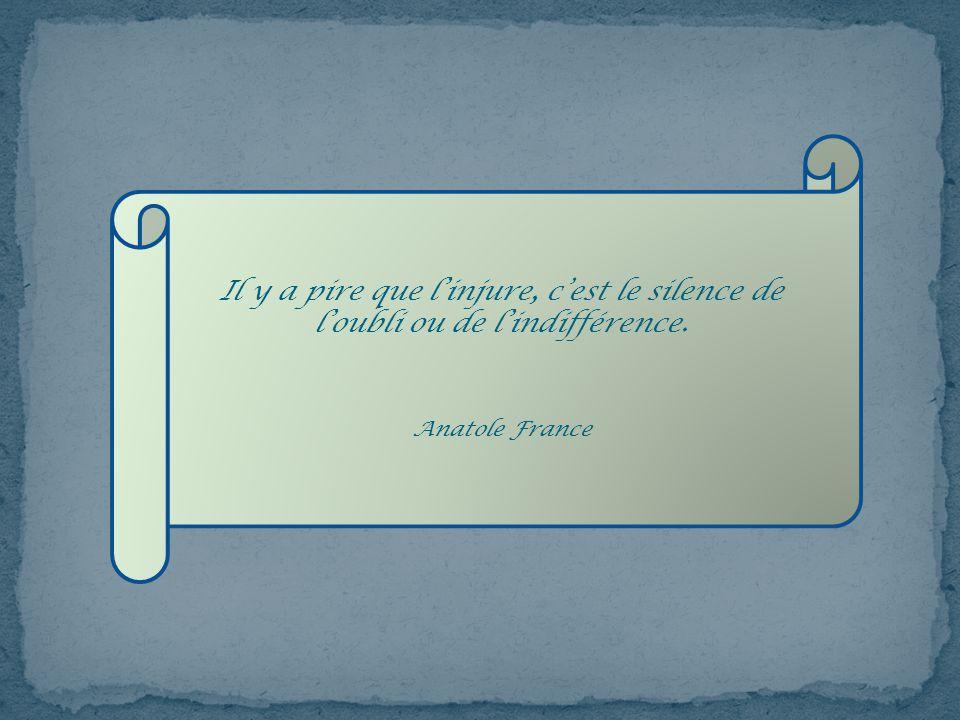 Il y a pire que l'injure, c'est le silence de l'oubli ou de l'indifférence.
