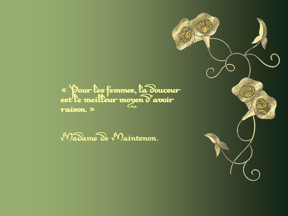 « Pour les femmes, la douceur est le meilleur moyen d avoir raison. »