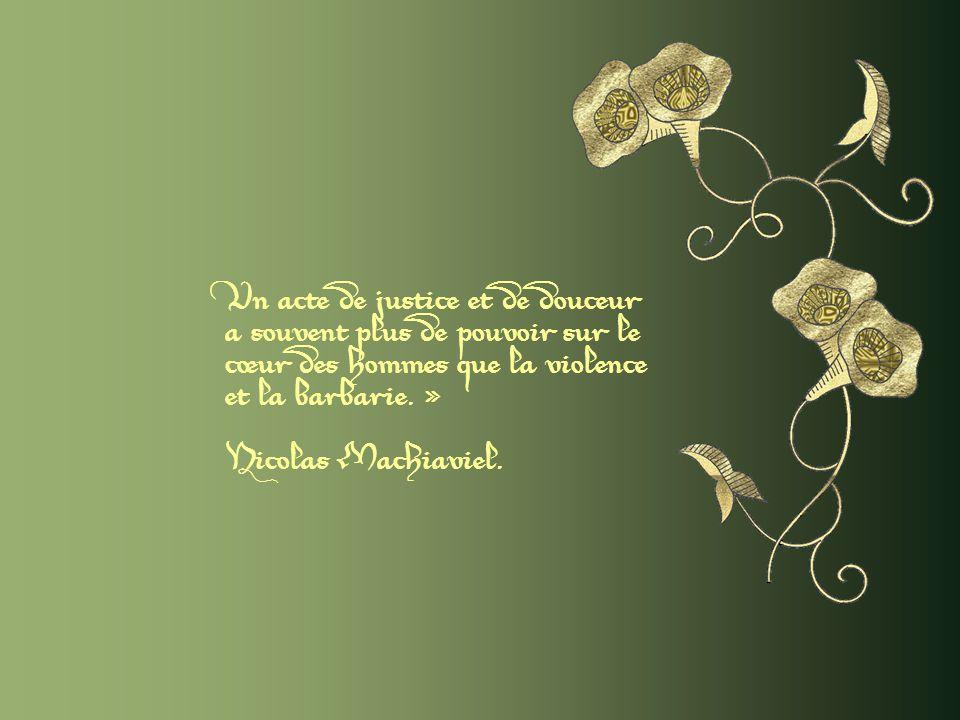 Un acte de justice et de douceur a souvent plus de pouvoir sur le cœur des hommes que la violence et la barbarie. »