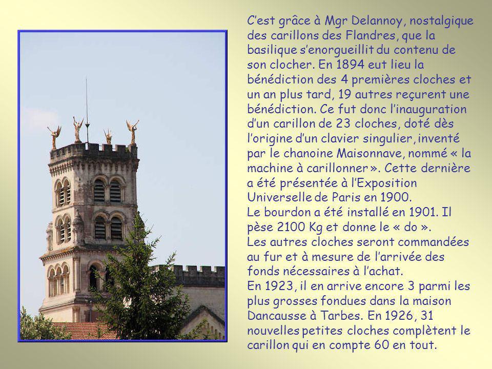 C'est grâce à Mgr Delannoy, nostalgique des carillons des Flandres, que la basilique s'enorgueillit du contenu de son clocher. En 1894 eut lieu la bénédiction des 4 premières cloches et un an plus tard, 19 autres reçurent une bénédiction. Ce fut donc l'inauguration d'un carillon de 23 cloches, doté dès l'origine d'un clavier singulier, inventé par le chanoine Maisonnave, nommé « la machine à carillonner ». Cette dernière a été présentée à l'Exposition Universelle de Paris en 1900.