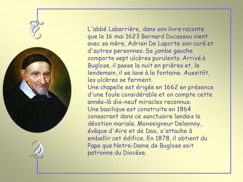 L abbé Labarrière, dans son livre raconte que le 16 mai 1623 Bernard Ducassou vient avec sa mère, Adrien De Laporte son curé et d autres personnes. Sa jambe gauche comporte sept ulcères purulents. Arrivé à Buglose, il passe la nuit en prières et, le lendemain, il se lave à la fontaine. Aussitôt, les ulcères se ferment.