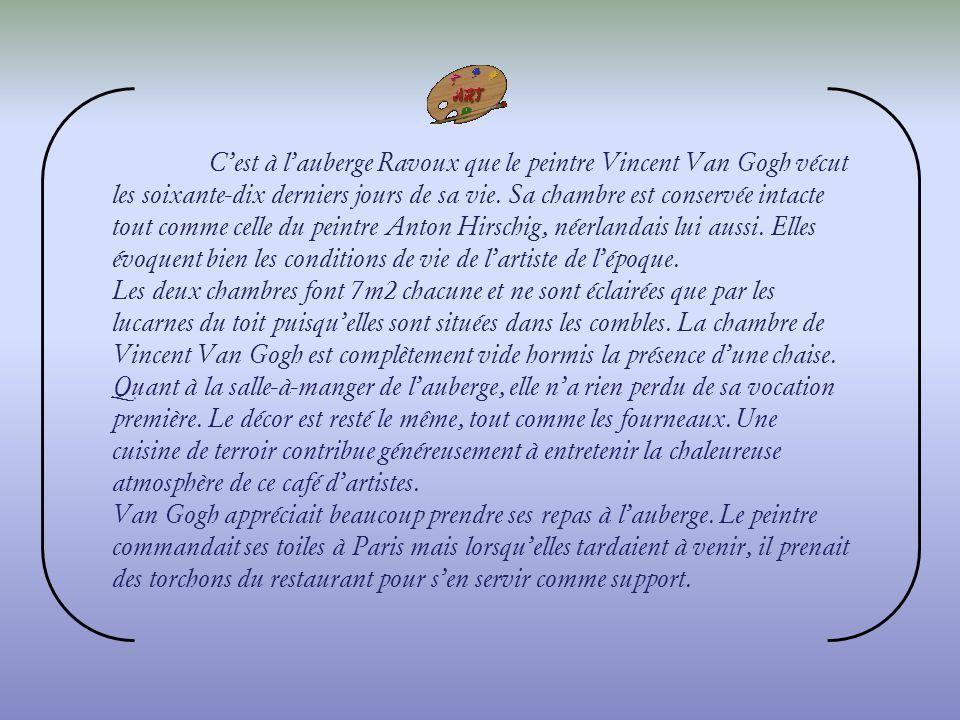 C'est à l'auberge Ravoux que le peintre Vincent Van Gogh vécut les soixante-dix derniers jours de sa vie. Sa chambre est conservée intacte tout comme celle du peintre Anton Hirschig, néerlandais lui aussi. Elles évoquent bien les conditions de vie de l'artiste de l'époque.