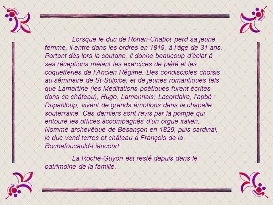 Lorsque le duc de Rohan-Chabot perd sa jeune femme, il entre dans les ordres en 1819, à l'âge de 31 ans. Portant dès lors la soutane, il donne beaucoup d'éclat à ses réceptions mêlant les exercices de piété et les coquetteries de l'Ancien Régime. Des condisciples choisis au séminaire de St-Sulpice, et de jeunes romantiques tels que Lamartine (les Méditations poétiques furent écrites dans ce château), Hugo, Lamennais, Lacordaire, l'abbé Dupanloup, vivent de grands émotions dans la chapelle souterraine. Ces derniers sont ravis par la pompe qui entoure les offices accompagnés d'un orgue italien. Nommé archevêque de Besançon en 1829, puis cardinal, le duc vend terres et château à François de la Rochefoucauld-Liancourt.