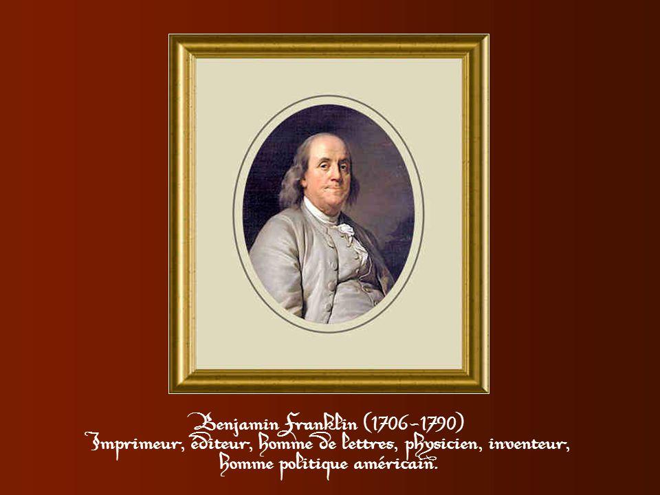 Benjamin Franklin (1706-1790) Imprimeur, éditeur, homme de lettres, physicien, inventeur, homme politique américain.