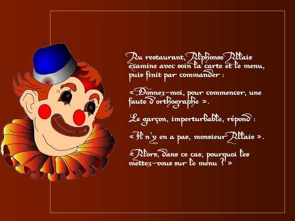 Au restaurant, Alphonse Allais examine avec soin la carte et le menu, puis finit par commander :