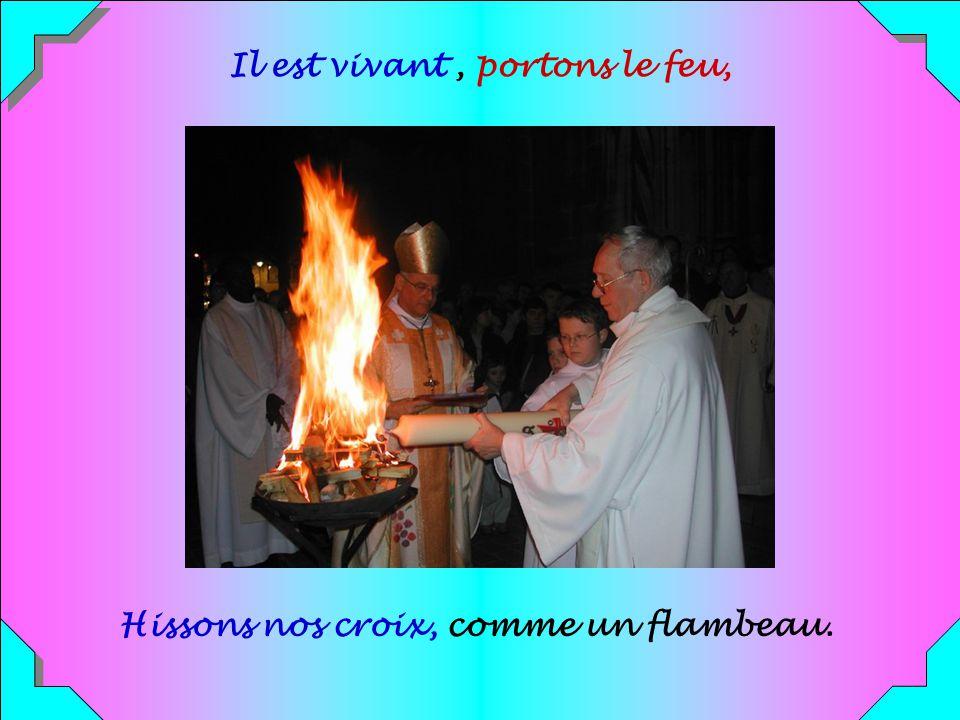 Il est vivant , portons le feu, Hissons nos croix, comme un flambeau.