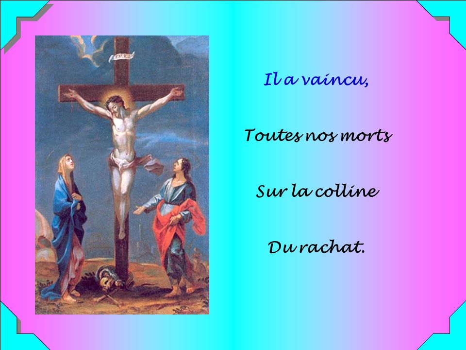 Il a vaincu, Toutes nos morts Sur la colline Du rachat.