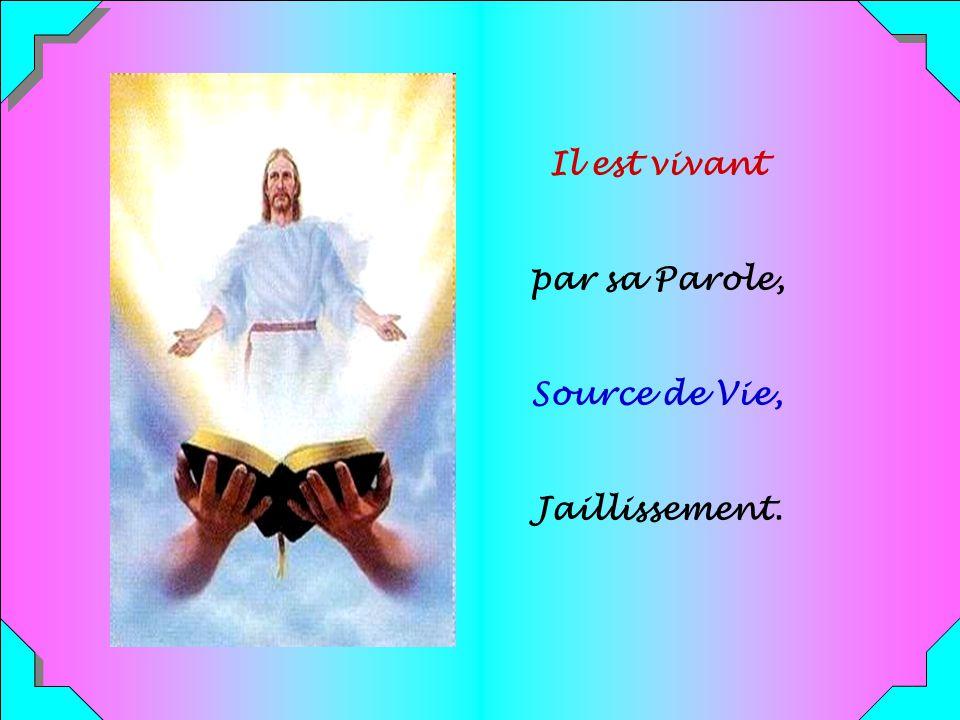 Il est vivant par sa Parole, Source de Vie, Jaillissement.