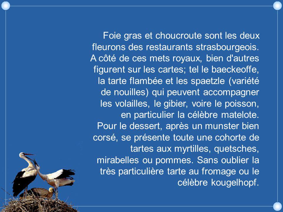 Foie gras et choucroute sont les deux fleurons des restaurants strasbourgeois. A côté de ces mets royaux, bien d autres figurent sur les cartes; tel le baeckeoffe, la tarte flambée et les spaetzle (variété de nouilles) qui peuvent accompagner les volailles, le gibier, voire le poisson, en particulier la célèbre matelote.