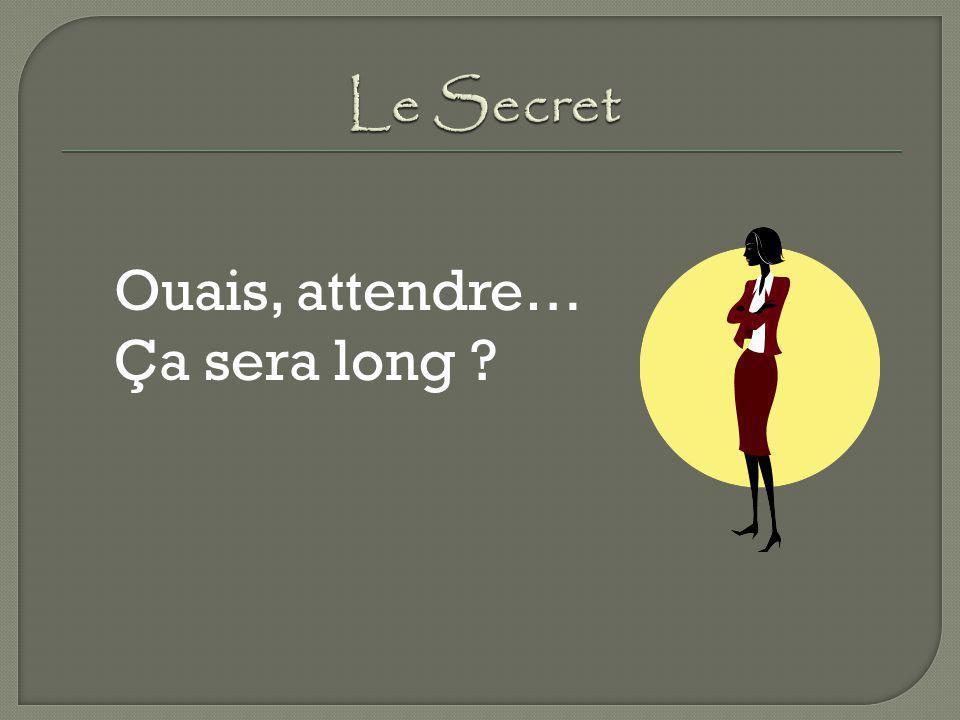 Le Secret Ouais, attendre… Ça sera long