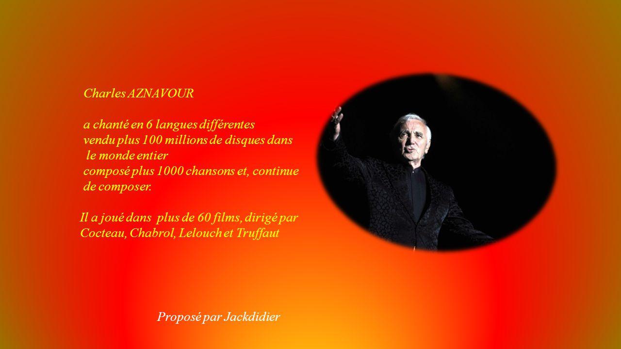 Charles AZNAVOUR a chanté en 6 langues différentes. vendu plus 100 millions de disques dans. le monde entier.