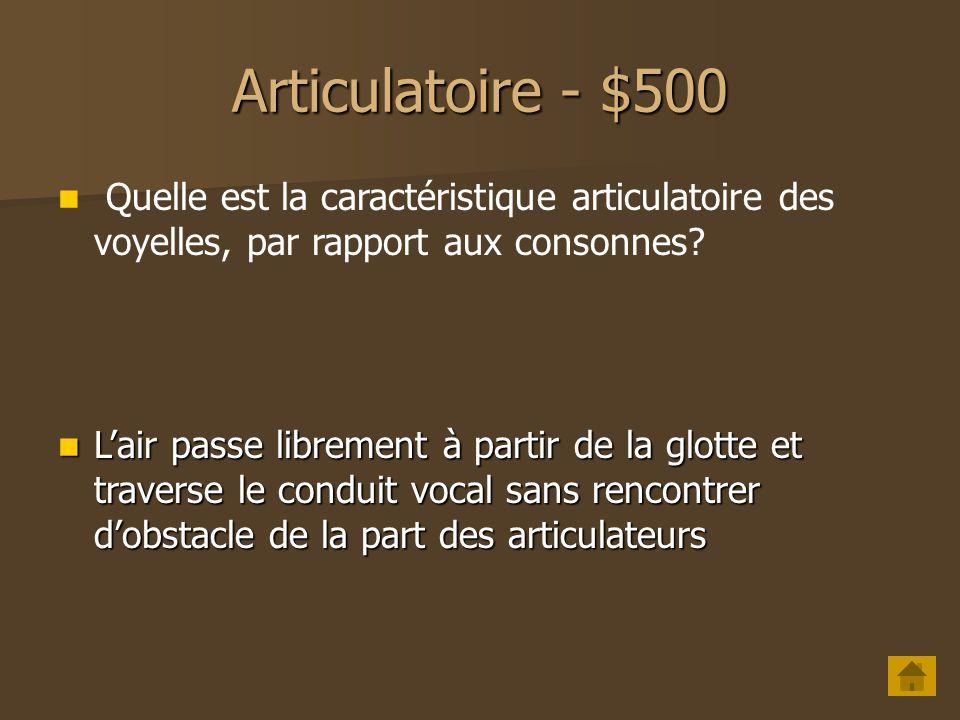 Articulatoire - $500 Quelle est la caractéristique articulatoire des voyelles, par rapport aux consonnes