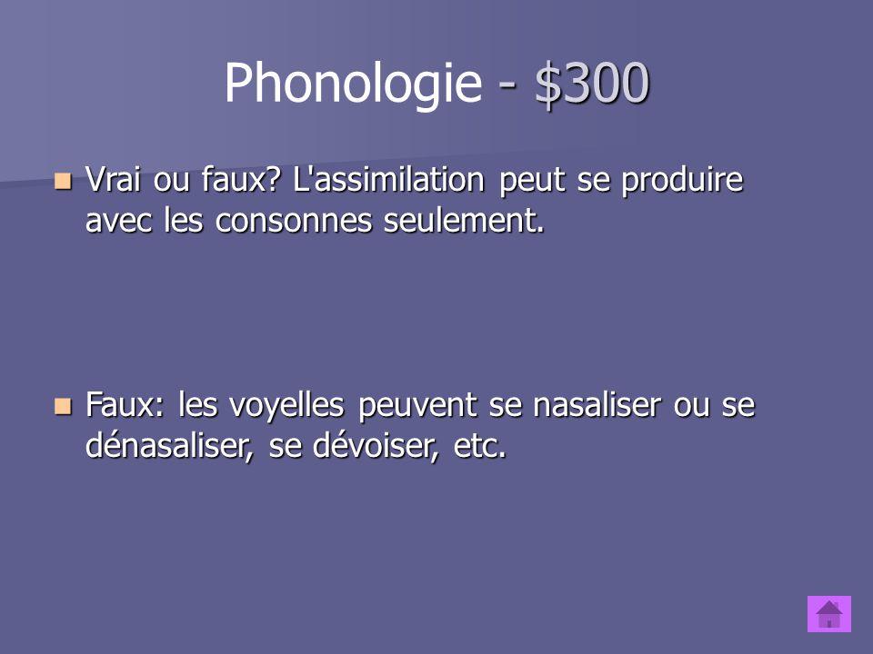 Phonologie - $300 Vrai ou faux L assimilation peut se produire avec les consonnes seulement.
