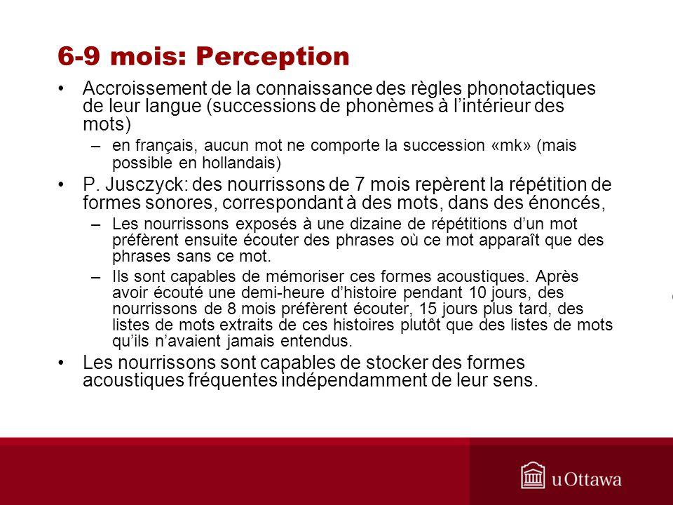 6-9 mois: Perception Accroissement de la connaissance des règles phonotactiques de leur langue (successions de phonèmes à l'intérieur des mots)