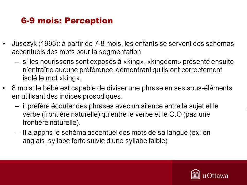 6-9 mois: Perception Jusczyk (1993): à partir de 7-8 mois, les enfants se servent des schémas accentuels des mots pour la segmentation.