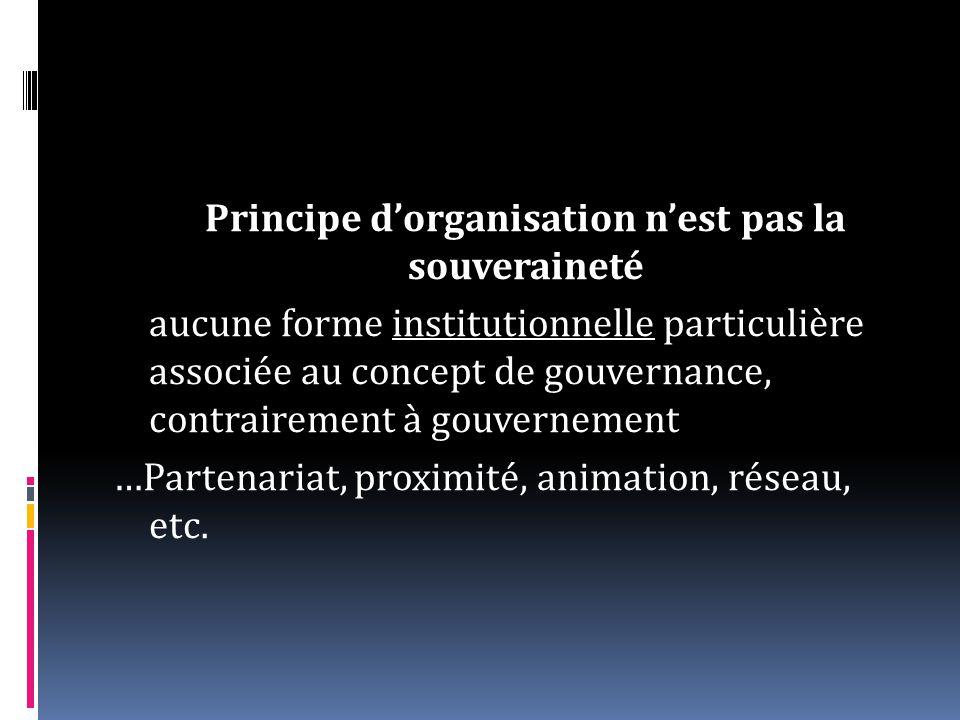 Principe d'organisation n'est pas la souveraineté aucune forme institutionnelle particulière associée au concept de gouvernance, contrairement à gouvernement …Partenariat, proximité, animation, réseau, etc.
