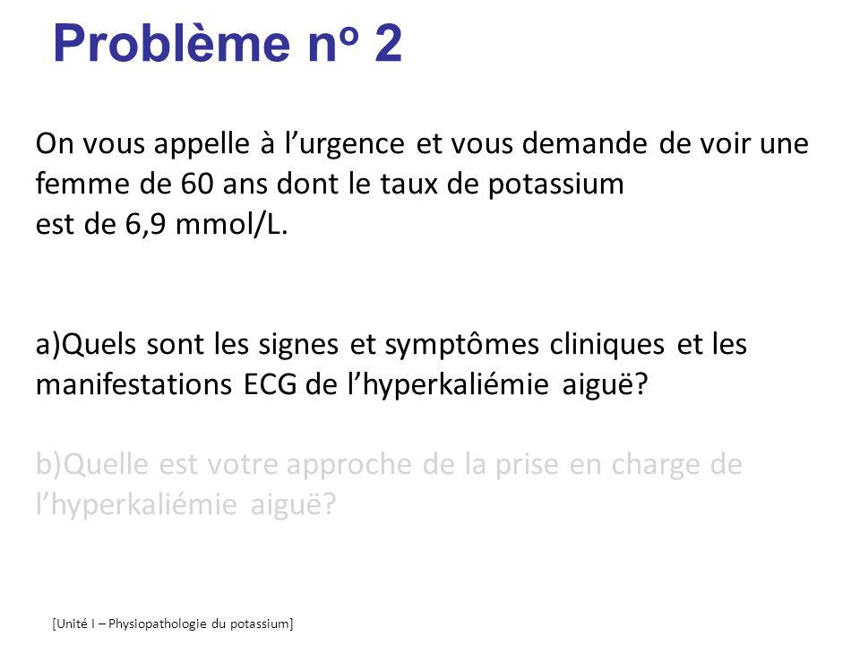 Problème no 2 On vous appelle à l'urgence et vous demande de voir une femme de 60 ans dont le taux de potassium est de 6,9 mmol/L.