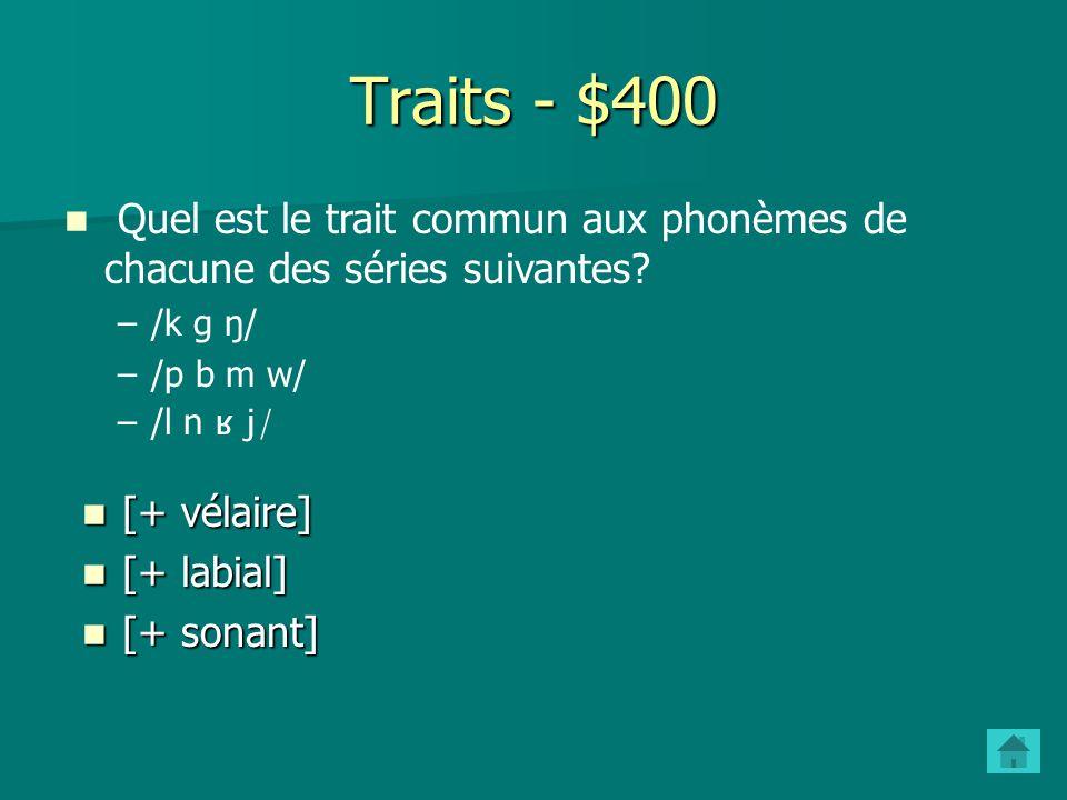 Traits - $400 Quel est le trait commun aux phonèmes de chacune des séries suivantes /k g ŋ/ /p b m w/