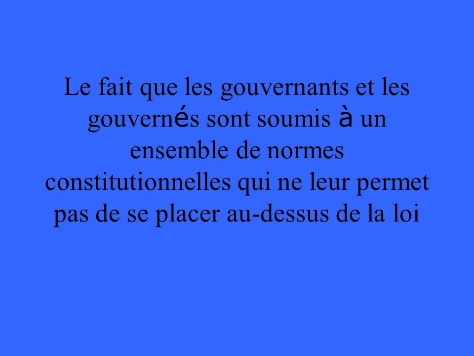 Le fait que les gouvernants et les gouvernés sont soumis à un ensemble de normes constitutionnelles qui ne leur permet pas de se placer au-dessus de la loi