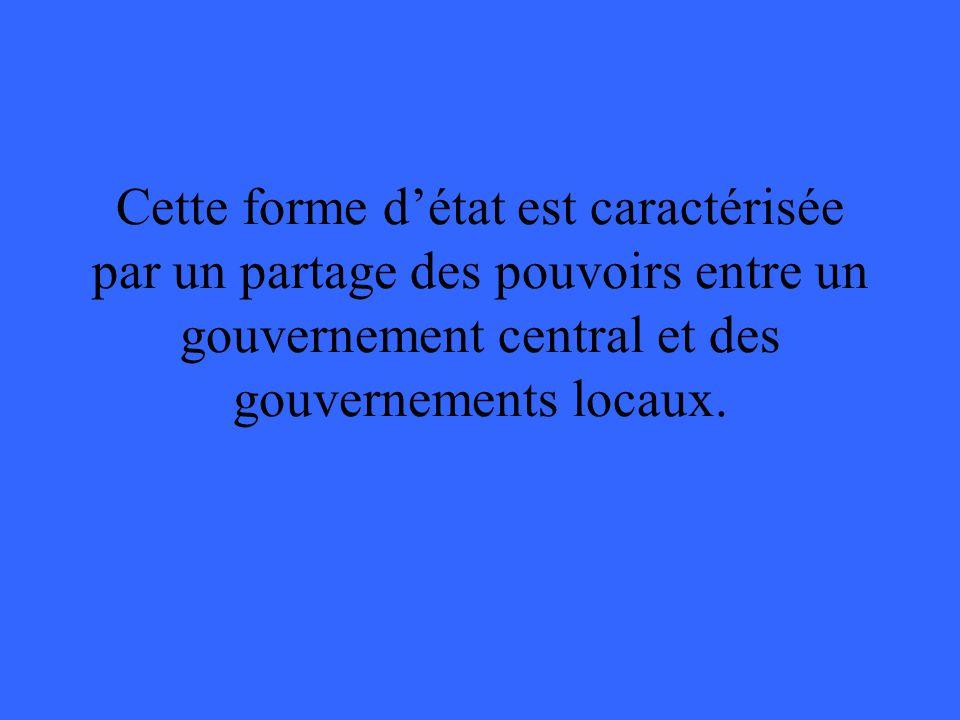 Cette forme d'état est caractérisée par un partage des pouvoirs entre un gouvernement central et des gouvernements locaux.