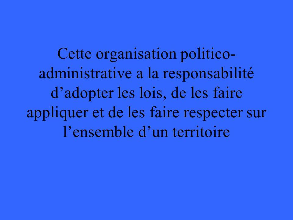 Cette organisation politico-administrative a la responsabilité d'adopter les lois, de les faire appliquer et de les faire respecter sur l'ensemble d'un territoire
