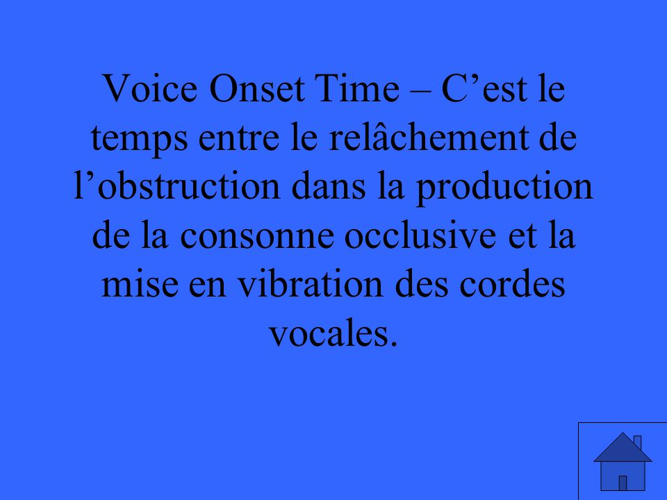 Voice Onset Time – C'est le temps entre le relâchement de l'obstruction dans la production de la consonne occlusive et la mise en vibration des cordes vocales.
