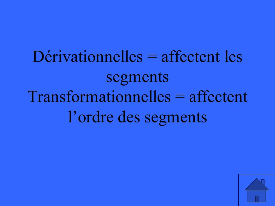 Dérivationnelles = affectent les segments Transformationnelles = affectent l'ordre des segments