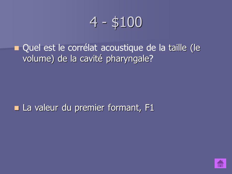 4 - $100 Quel est le corrélat acoustique de la taille (le volume) de la cavité pharyngale.