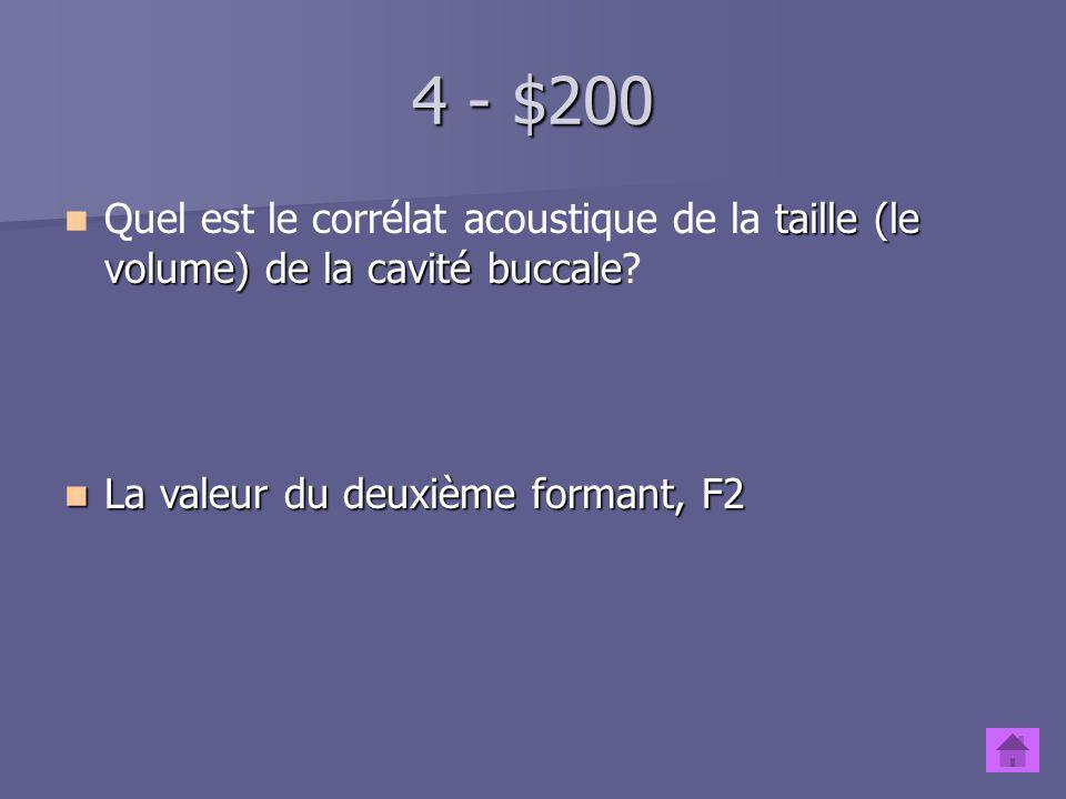 4 - $200 Quel est le corrélat acoustique de la taille (le volume) de la cavité buccale.