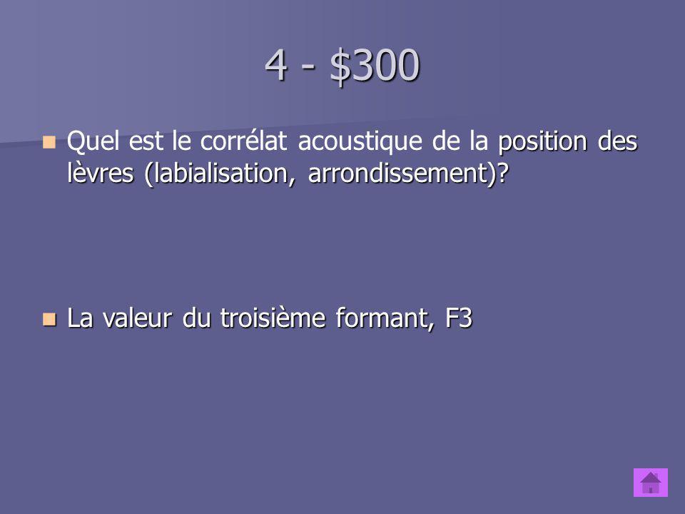 4 - $300 Quel est le corrélat acoustique de la position des lèvres (labialisation, arrondissement)