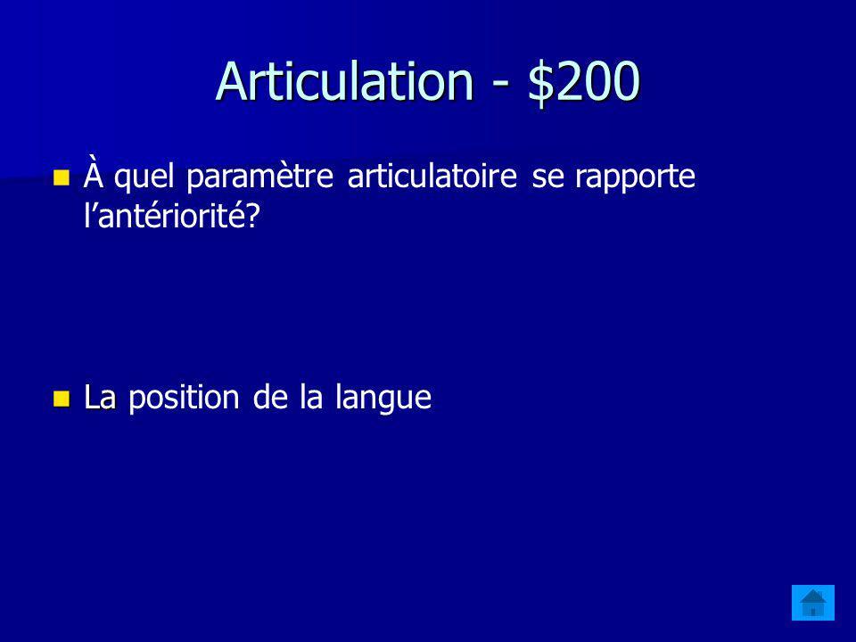 Articulation - $200 À quel paramètre articulatoire se rapporte l'antériorité.