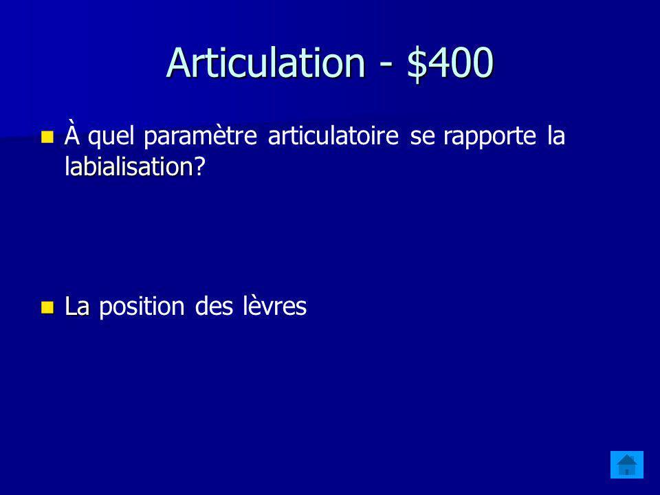 Articulation - $400 À quel paramètre articulatoire se rapporte la labialisation.