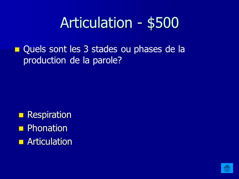 Articulation - $500 Quels sont les 3 stades ou phases de la production de la parole Respiration. Phonation.