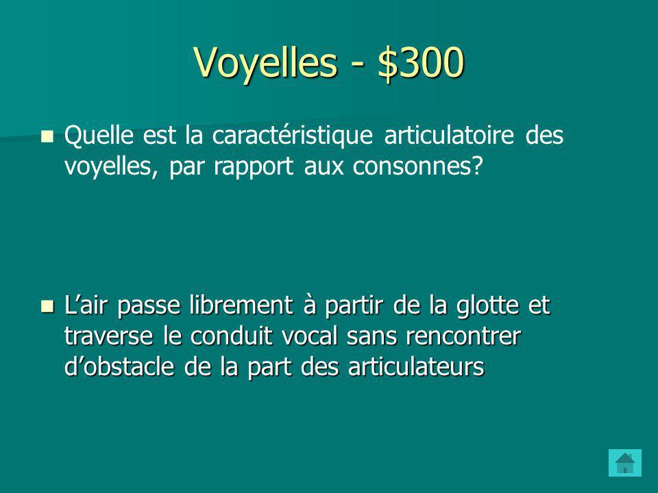 Voyelles - $300 Quelle est la caractéristique articulatoire des voyelles, par rapport aux consonnes