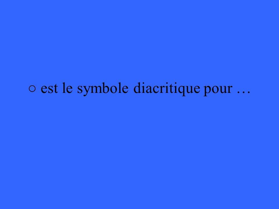 ○ est le symbole diacritique pour …