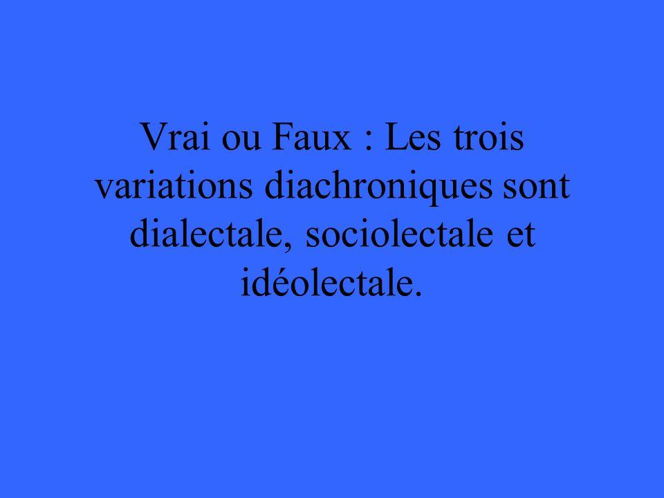 Vrai ou Faux : Les trois variations diachroniques sont dialectale, sociolectale et idéolectale.