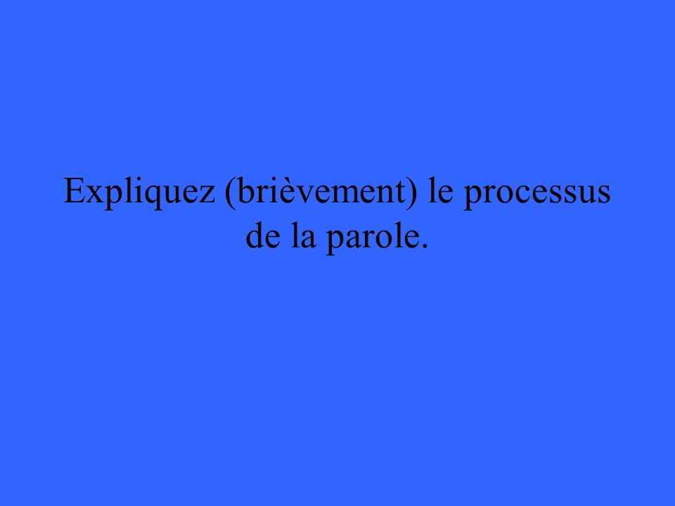 Expliquez (brièvement) le processus de la parole.