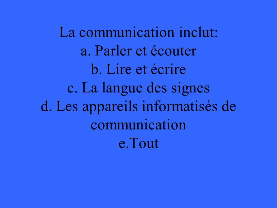 La communication inclut: a. Parler et écouter b. Lire et écrire c