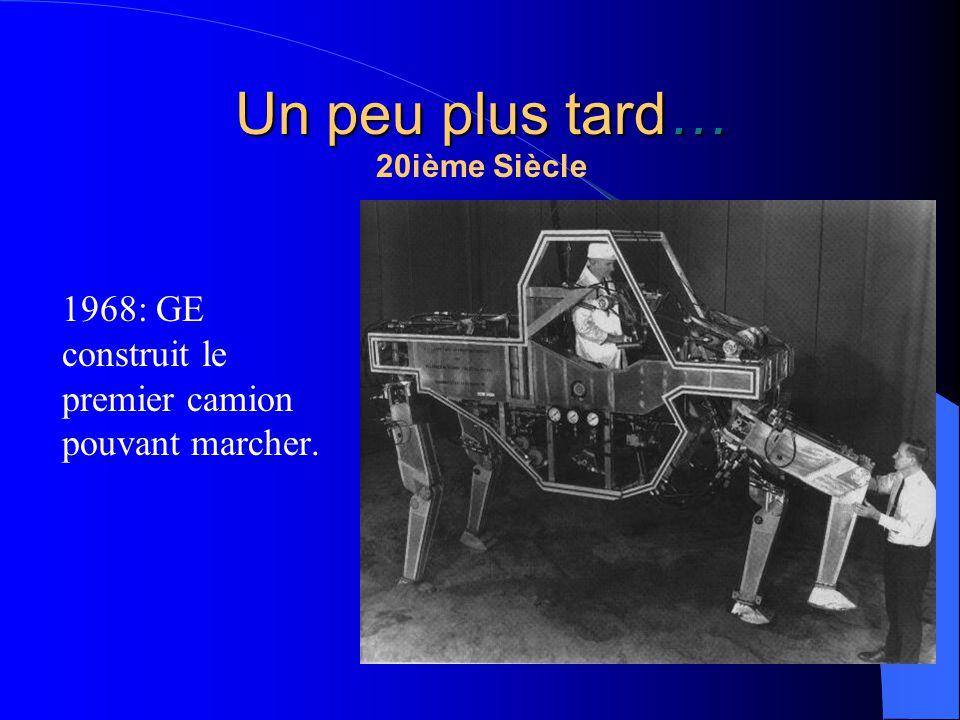Un peu plus tard… 20ième Siècle 1968: GE construit le premier camion pouvant marcher.
