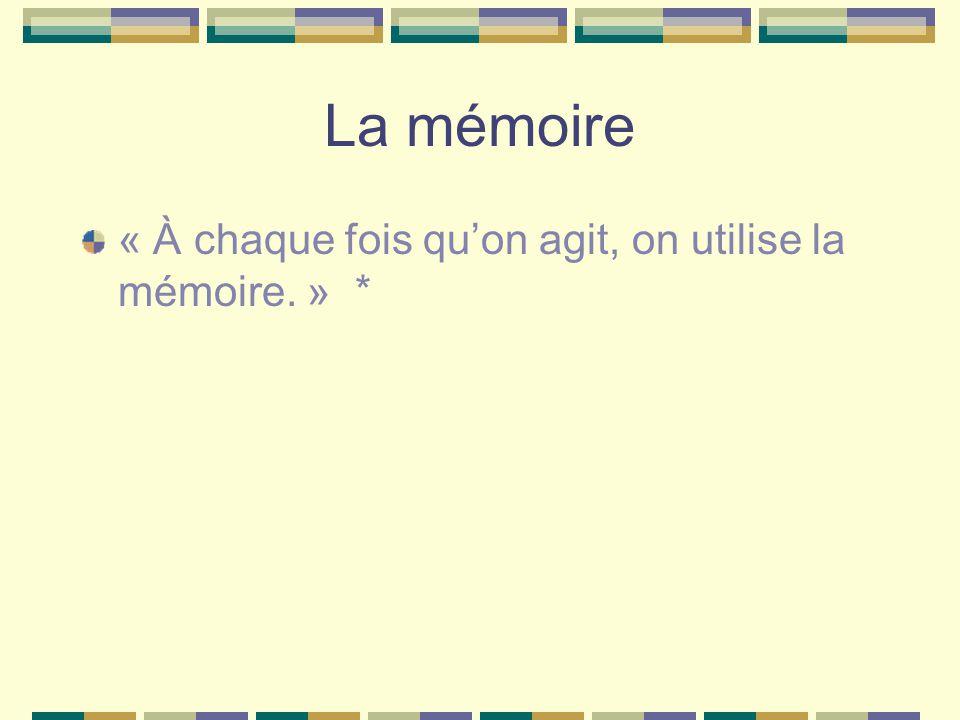 La mémoire « À chaque fois qu'on agit, on utilise la mémoire. » *