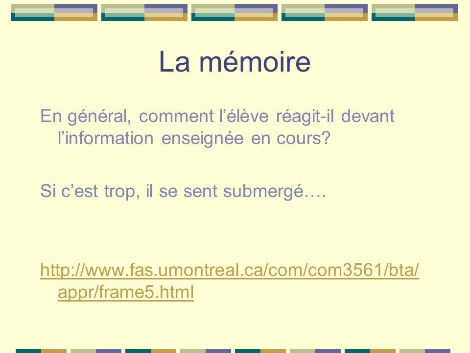 La mémoire En général, comment l'élève réagit-il devant l'information enseignée en cours Si c'est trop, il se sent submergé….