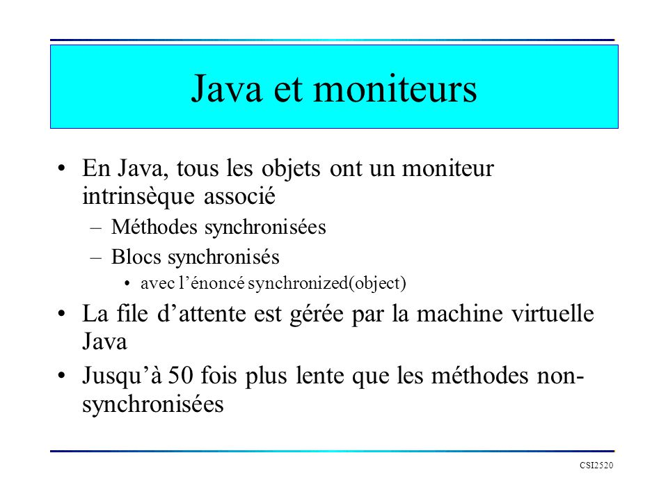 Java et moniteurs En Java, tous les objets ont un moniteur intrinsèque associé. Méthodes synchronisées.