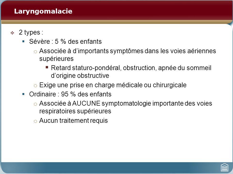 Laryngomalacie 2 types : Sévère : 5 % des enfants. Associée à d'importants symptômes dans les voies aériennes supérieures.