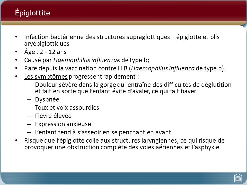 Épiglottite Infection bactérienne des structures supraglottiques – épiglotte et plis aryépiglottiques.