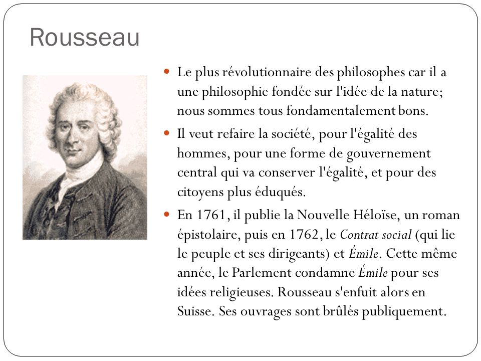 Rousseau Le plus révolutionnaire des philosophes car il a une philosophie fondée sur l idée de la nature; nous sommes tous fondamentalement bons.