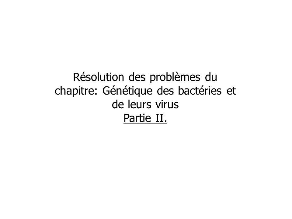 Résolution des problèmes du chapitre: Génétique des bactéries et de leurs virus