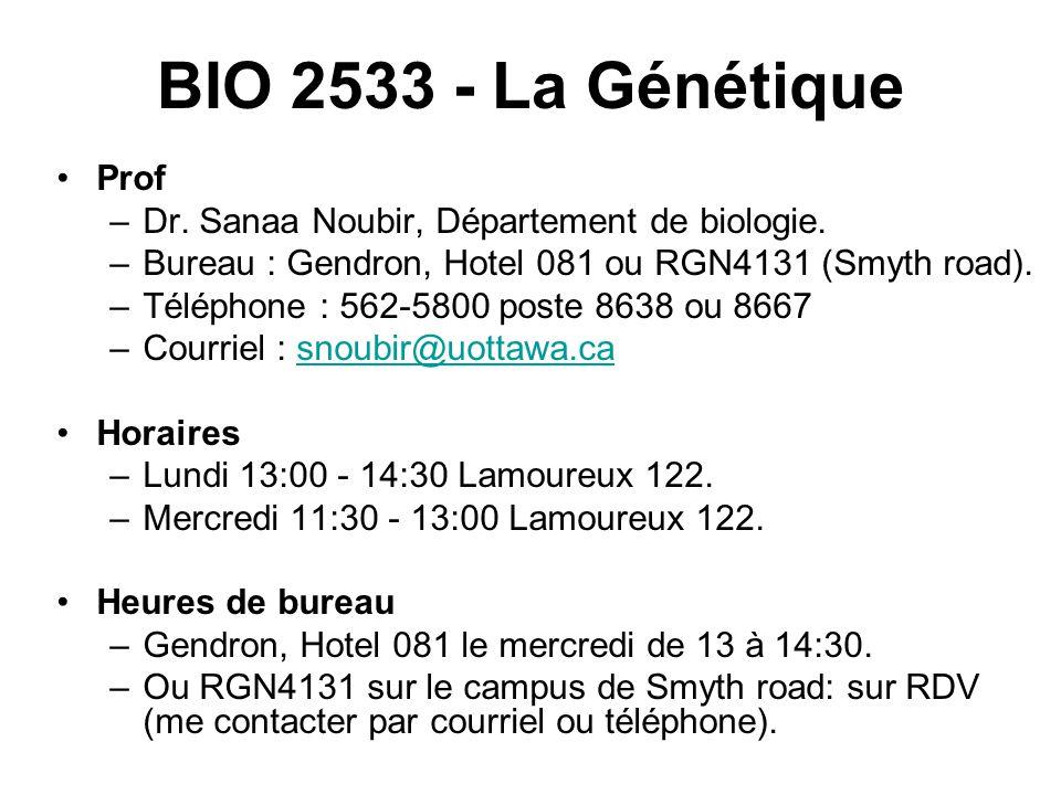 BIO 2533 - La Génétique Prof. Dr. Sanaa Noubir, Département de biologie. Bureau : Gendron, Hotel 081 ou RGN4131 (Smyth road).