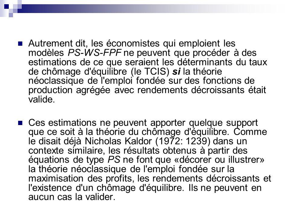 Autrement dit, les économistes qui emploient les modèles PS-WS-FPF ne peuvent que procéder à des estimations de ce que seraient les déterminants du taux de chômage d équilibre (le TCIS) si la théorie néoclassique de l emploi fondée sur des fonctions de production agrégée avec rendements décroissants était valide.