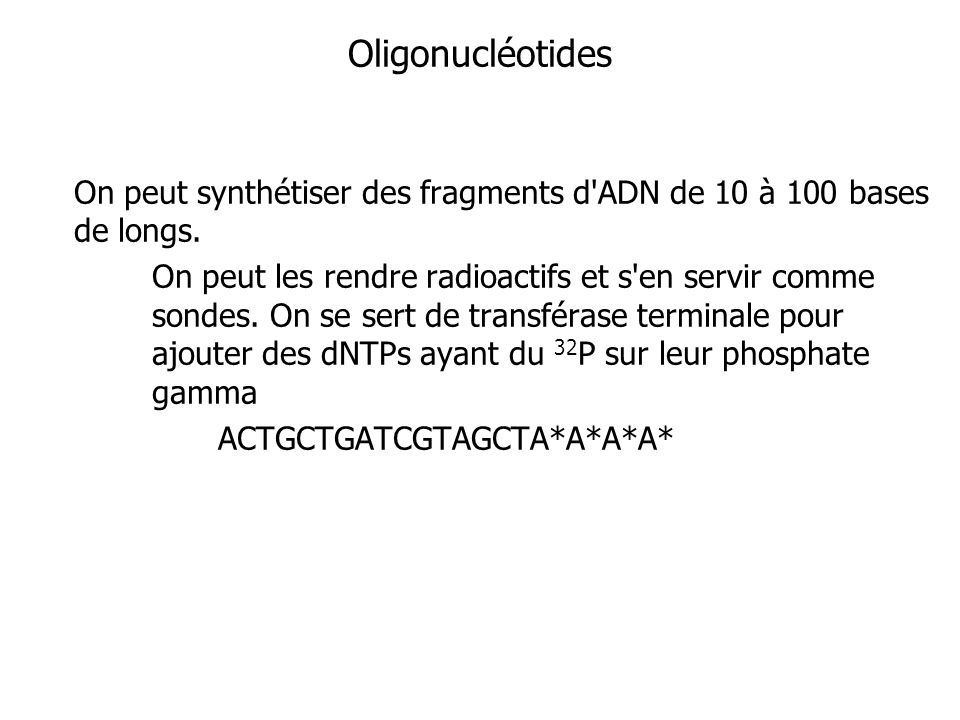 Oligonucléotides On peut synthétiser des fragments d ADN de 10 à 100 bases de longs.
