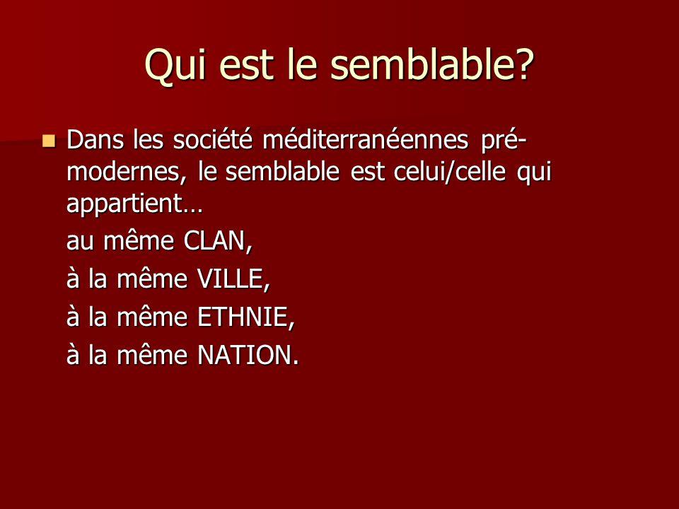 Qui est le semblable Dans les société méditerranéennes pré-modernes, le semblable est celui/celle qui appartient…